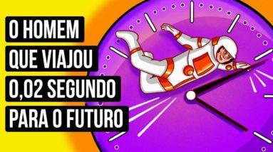 Um Homem Viajou Para o Futuro e Você Também Pode Fazê-lo... Tecnicamente